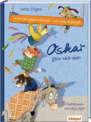 Kinderbuch: Die Bremer Stadtmusikanten - was wirklich geschah: Oskar ganz nach oben. Von Gerlis Zillgens und Katja Jäger
