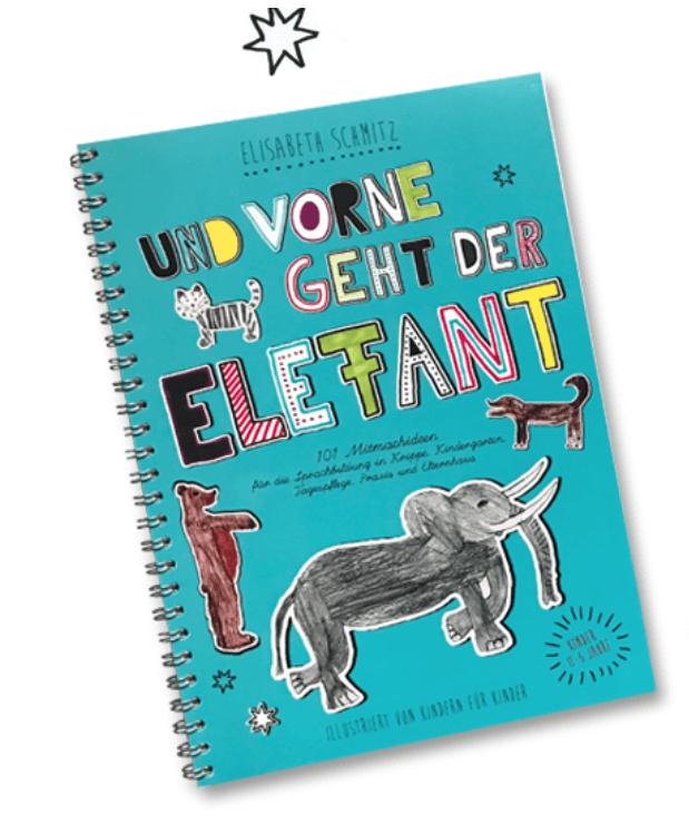 Mitmachbuch zur Sprachförderung: Und vorne geht der Elefant: 101 Mitmachideen für die Sprachbildung in Krippe, KIndergarten, Tagespflege, Praxis und Elternhaus